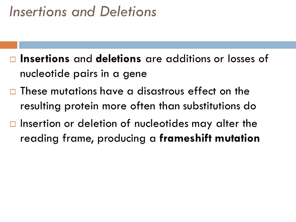 Insertions and Deletions  Insertions and deletions are additions or losses of nucleotide pairs in a gene  These mutations have a disastrous effect on the resulting protein more often than substitutions do  Insertion or deletion of nucleotides may alter the reading frame, producing a frameshift mutation
