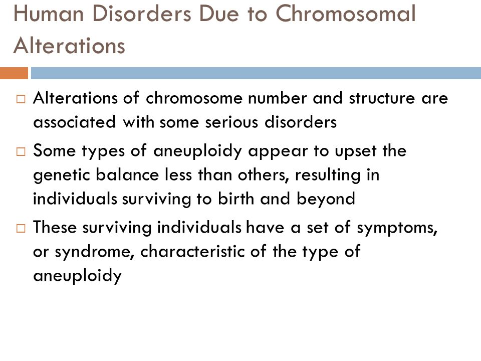 Human Disorders Due to Chromosomal Alterations  Alterations of chromosome number and structure are associated with some serious disorders  Some types of aneuploidy appear to upset the genetic balance less than others, resulting in individuals surviving to birth and beyond  These surviving individuals have a set of symptoms, or syndrome, characteristic of the type of aneuploidy