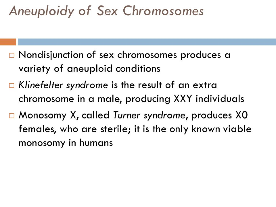 Aneuploidy of Sex Chromosomes  Nondisjunction of sex chromosomes produces a variety of aneuploid conditions  Klinefelter syndrome is the result of a