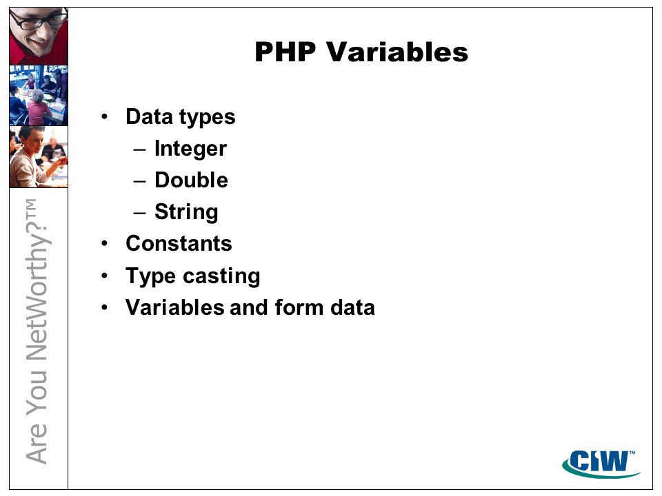 PHP Variables Data types –Integer –Double –String Constants Type casting Variables and form data