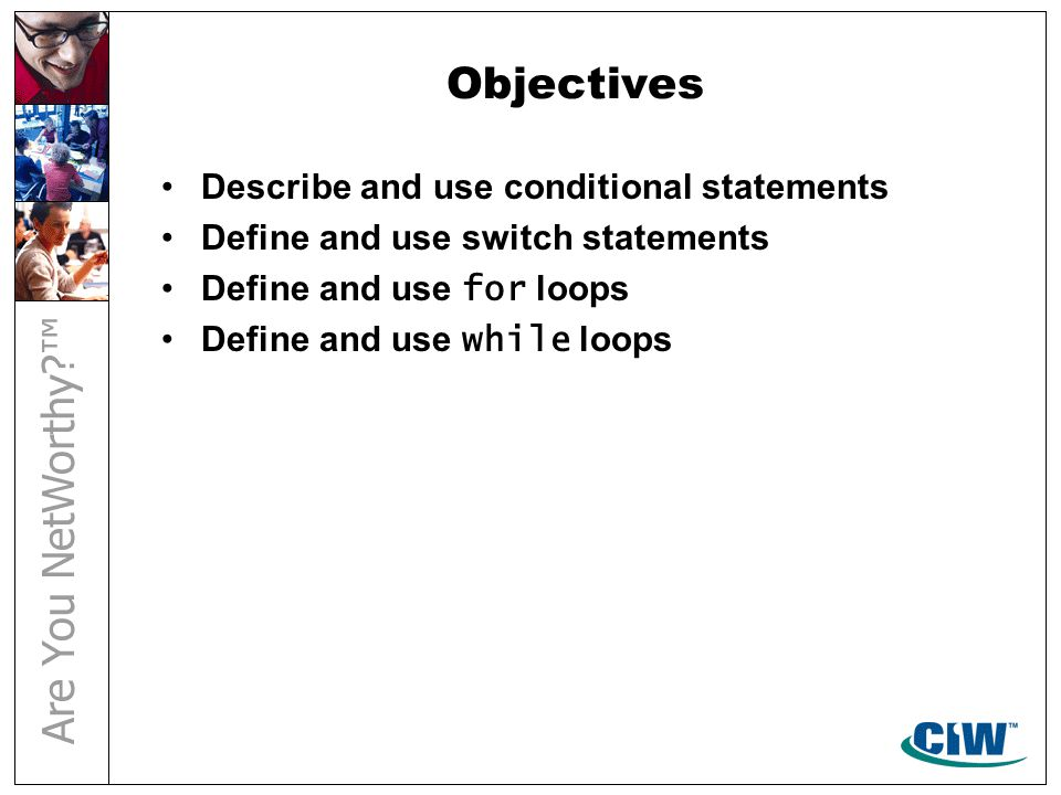 Objectives Describe and use conditional statements Define and use switch statements Define and use for loops Define and use while loops