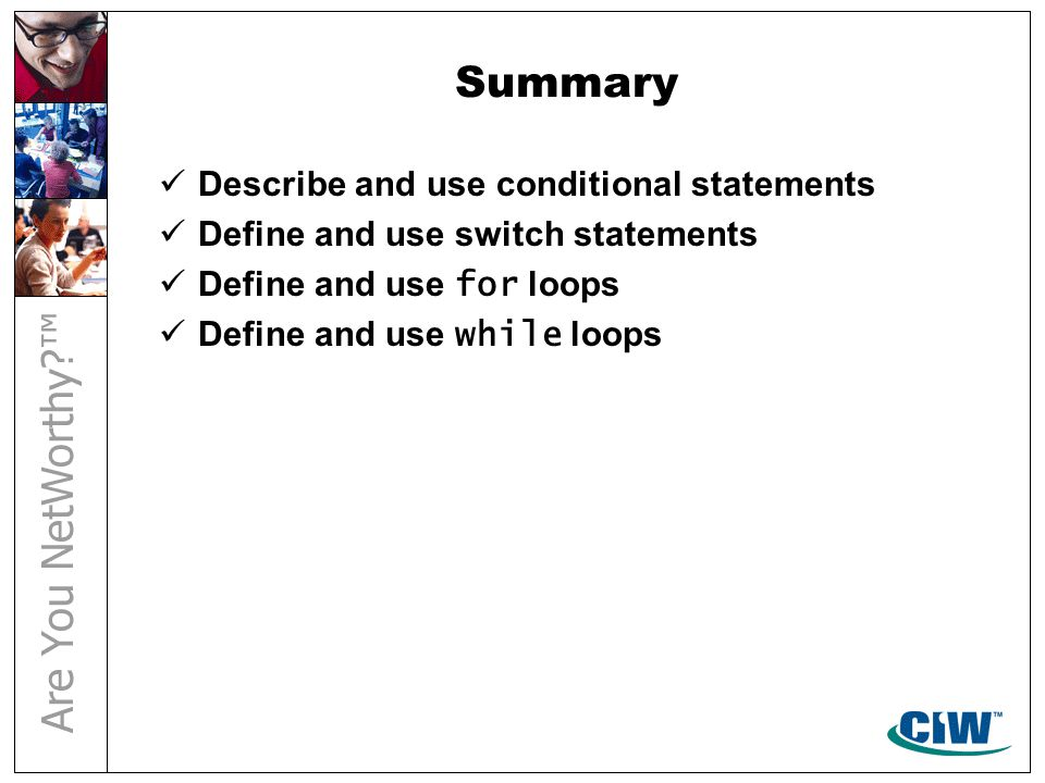 Summary Describe and use conditional statements Define and use switch statements Define and use for loops Define and use while loops
