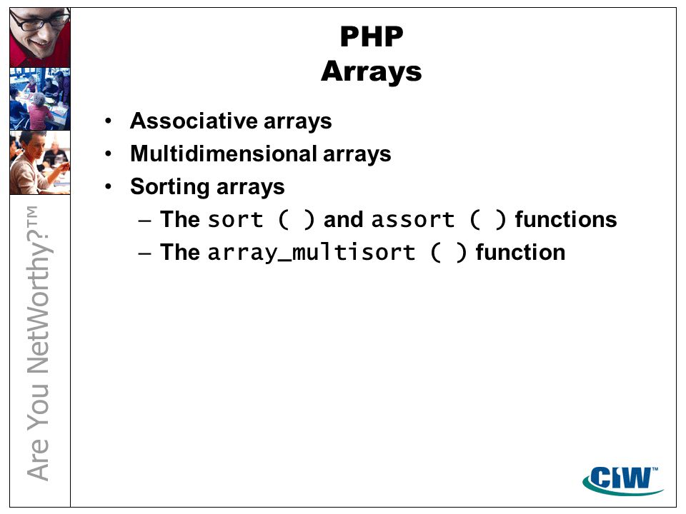 PHP Arrays Associative arrays Multidimensional arrays Sorting arrays –The sort ( ) and assort ( ) functions –The array_multisort ( ) function