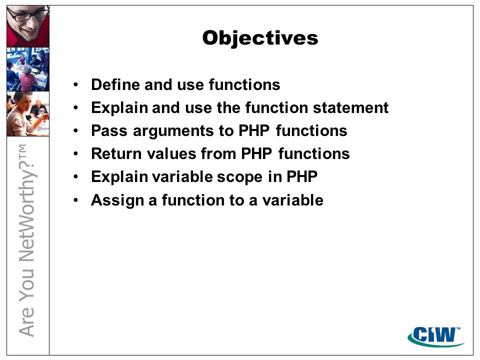 Objectives Define and use functions Explain and use the function statement Pass arguments to PHP functions Return values from PHP functions Explain va