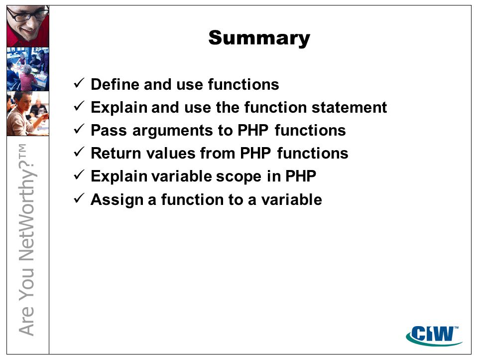 Summary Define and use functions Explain and use the function statement Pass arguments to PHP functions Return values from PHP functions Explain varia