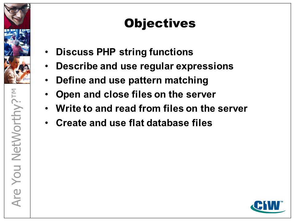Objectives Discuss PHP string functions Describe and use regular expressions Define and use pattern matching Open and close files on the server Write to and read from files on the server Create and use flat database files