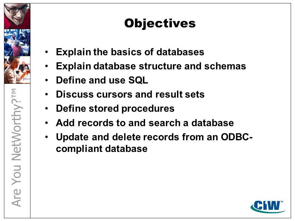 Objectives Explain the basics of databases Explain database structure and schemas Define and use SQL Discuss cursors and result sets Define stored procedures Add records to and search a database Update and delete records from an ODBC- compliant database