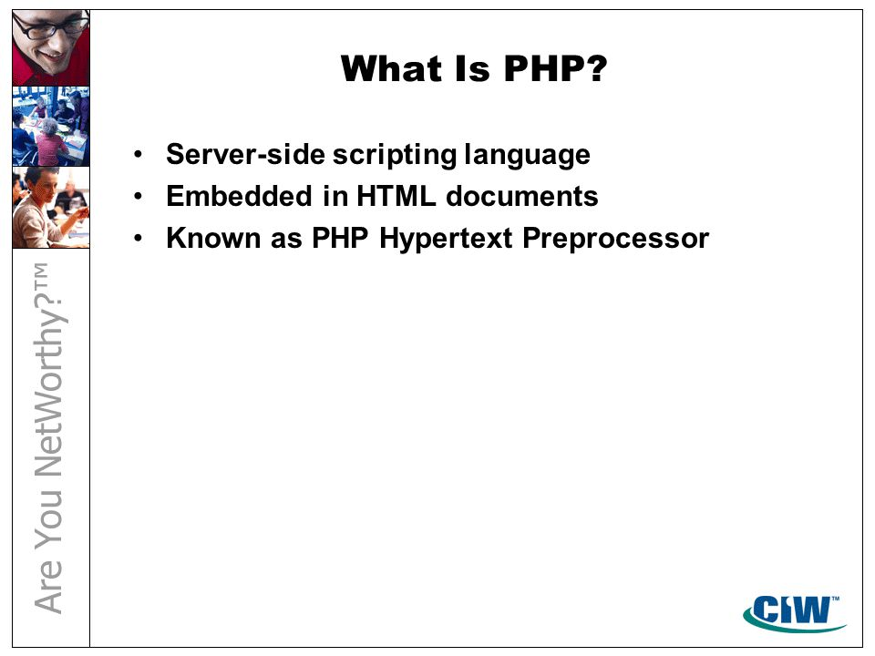 What Is PHP? Server-side scripting language Embedded in HTML documents Known as PHP Hypertext Preprocessor