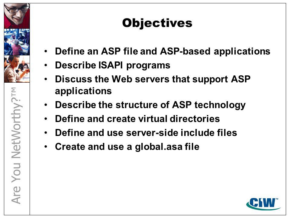Objectives Define an ASP file and ASP-based applications Describe ISAPI programs Discuss the Web servers that support ASP applications Describe the st