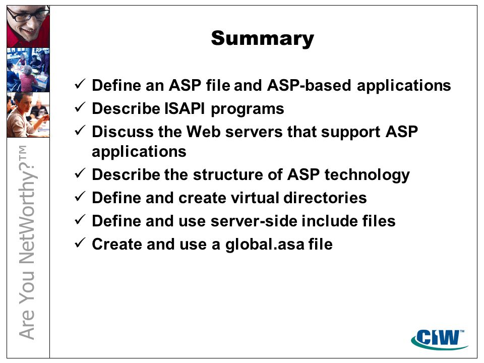 Summary Define an ASP file and ASP-based applications Describe ISAPI programs Discuss the Web servers that support ASP applications Describe the structure of ASP technology Define and create virtual directories Define and use server-side include files Create and use a global.asa file