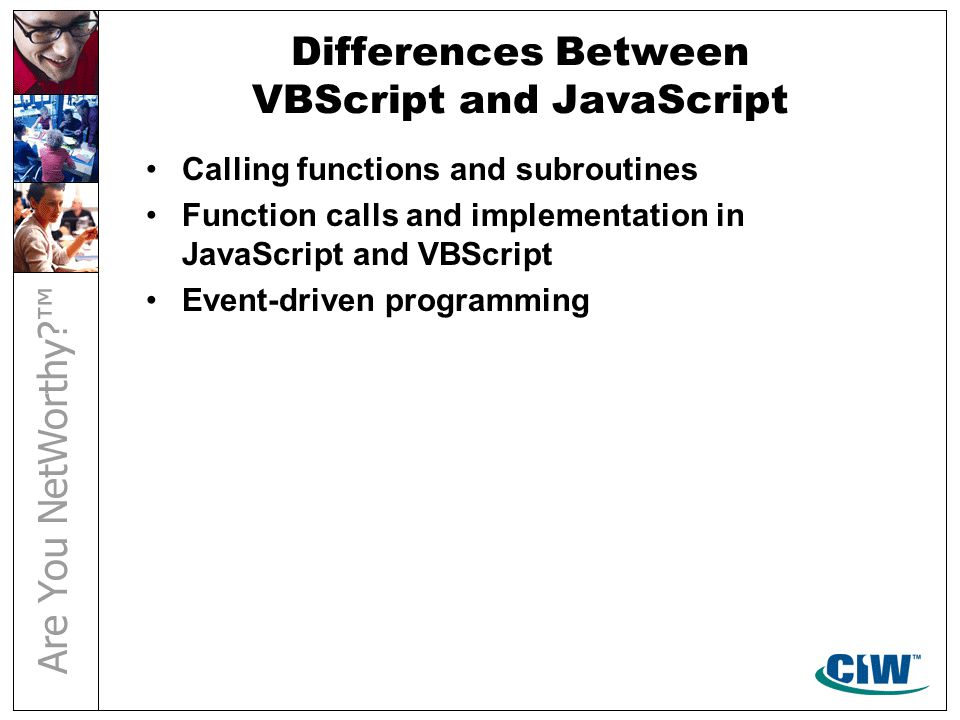 Differences Between VBScript and JavaScript Calling functions and subroutines Function calls and implementation in JavaScript and VBScript Event-driven programming