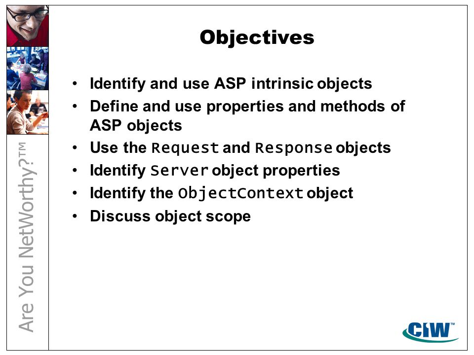 Objectives Identify and use ASP intrinsic objects Define and use properties and methods of ASP objects Use the Request and Response objects Identify Server object properties Identify the ObjectContext object Discuss object scope