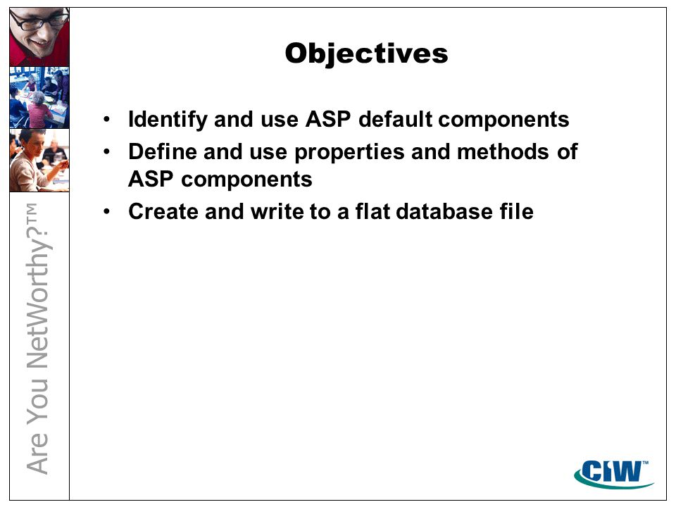 Objectives Identify and use ASP default components Define and use properties and methods of ASP components Create and write to a flat database file