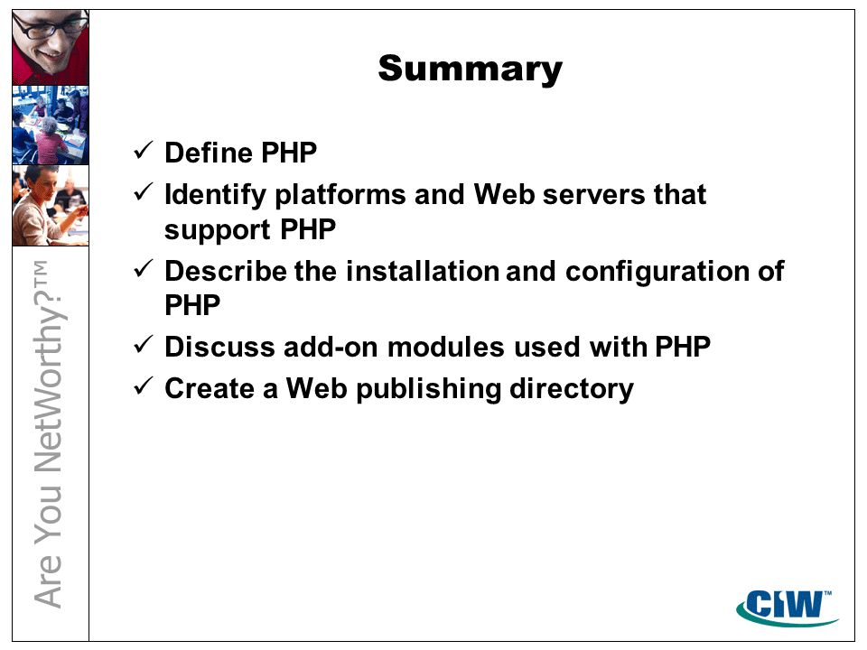 Summary Define PHP Identify platforms and Web servers that support PHP Describe the installation and configuration of PHP Discuss add-on modules used with PHP Create a Web publishing directory