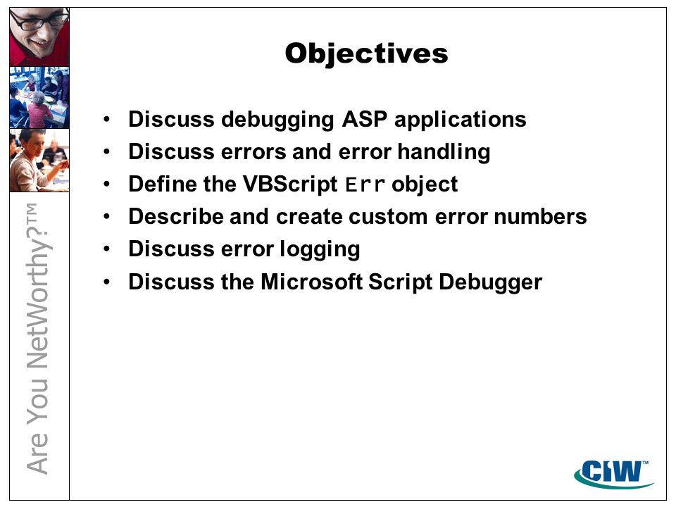 Objectives Discuss debugging ASP applications Discuss errors and error handling Define the VBScript Err object Describe and create custom error numbers Discuss error logging Discuss the Microsoft Script Debugger