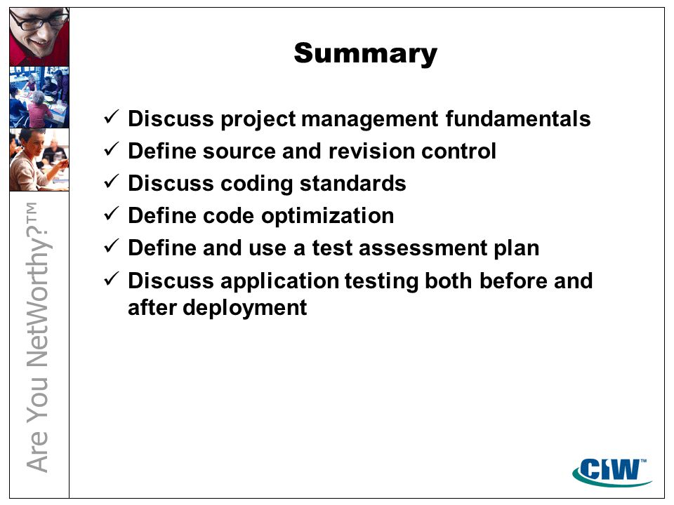 Summary Discuss project management fundamentals Define source and revision control Discuss coding standards Define code optimization Define and use a test assessment plan Discuss application testing both before and after deployment