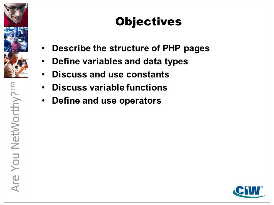 Objectives Describe the structure of PHP pages Define variables and data types Discuss and use constants Discuss variable functions Define and use ope