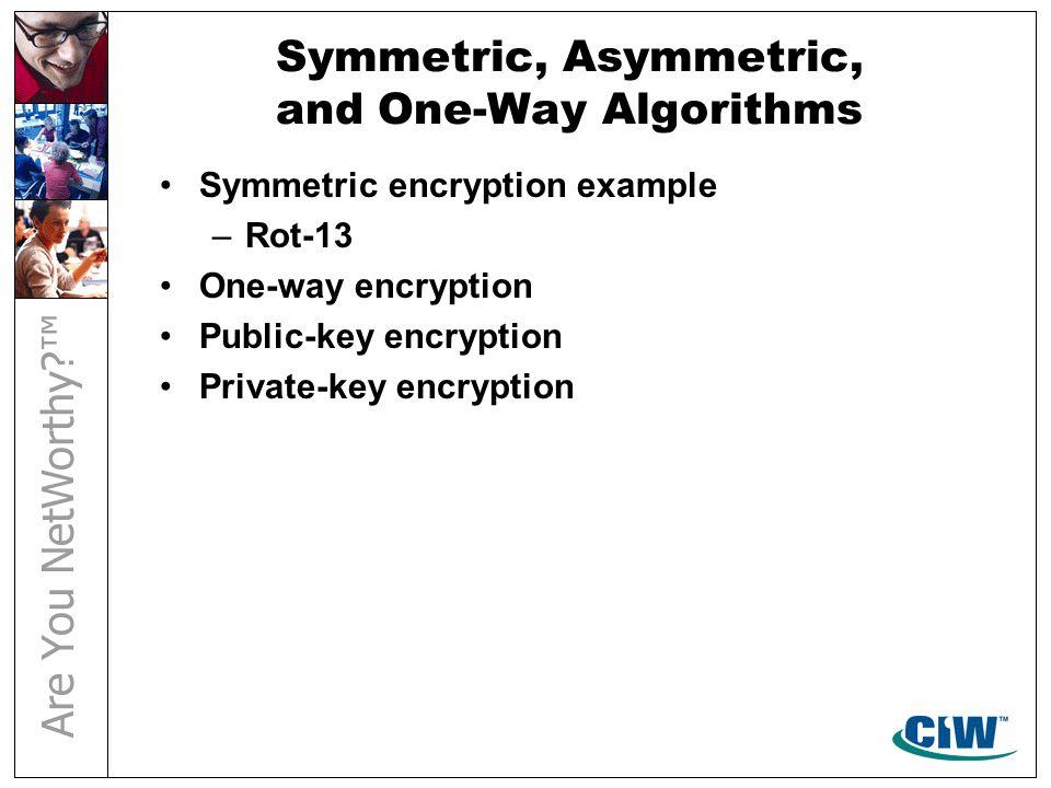 Symmetric, Asymmetric, and One-Way Algorithms Symmetric encryption example –Rot-13 One-way encryption Public-key encryption Private-key encryption
