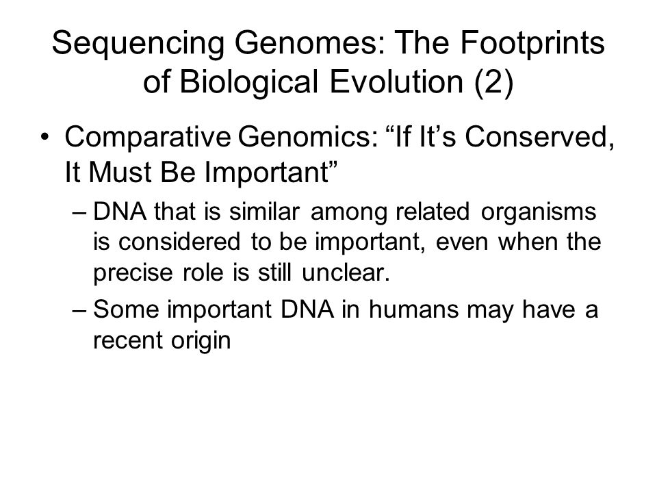 Sequencing Genomes: The Footprints of Biological Evolution (2) Comparative Genomics: If It's Conserved, It Must Be Important –DNA that is similar among related organisms is considered to be important, even when the precise role is still unclear.