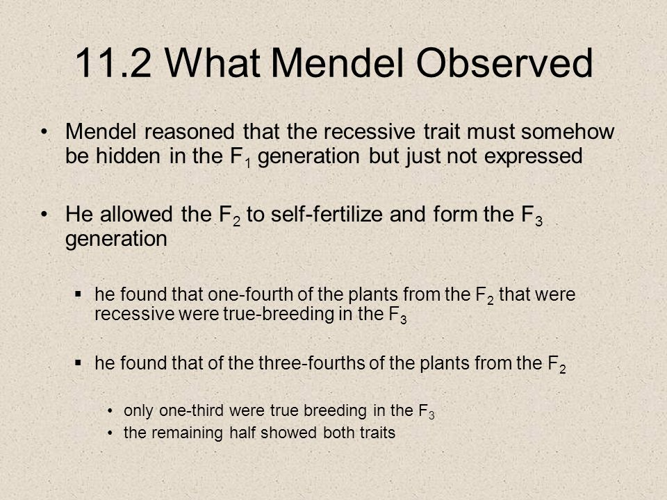 11.2 What Mendel Observed Mendel reasoned that the recessive trait must somehow be hidden in the F 1 generation but just not expressed He allowed the F 2 to self-fertilize and form the F 3 generation  he found that one-fourth of the plants from the F 2 that were recessive were true-breeding in the F 3  he found that of the three-fourths of the plants from the F 2 only one-third were true breeding in the F 3 the remaining half showed both traits