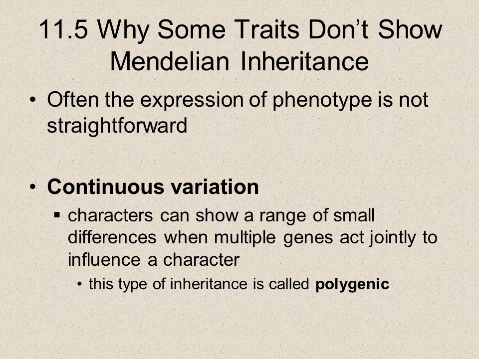 11.5 Why Some Traits Don't Show Mendelian Inheritance Often the expression of phenotype is not straightforward Continuous variation  characters can s