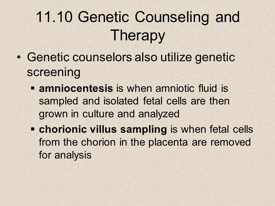 11.10 Genetic Counseling and Therapy Genetic counselors also utilize genetic screening  amniocentesis is when amniotic fluid is sampled and isolated fetal cells are then grown in culture and analyzed  chorionic villus sampling is when fetal cells from the chorion in the placenta are removed for analysis