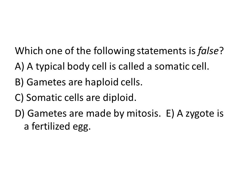 Which one of the following statements is false? A) A typical body cell is called a somatic cell. B) Gametes are haploid cells. C) Somatic cells are di