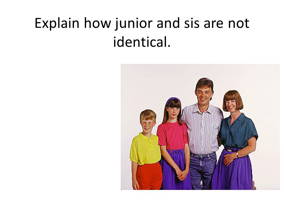 Explain how junior and sis are not identical.