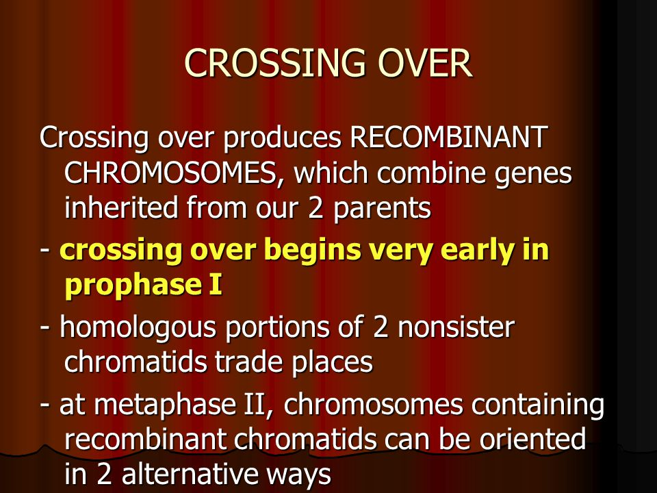CROSSING OVER Crossing over produces RECOMBINANT CHROMOSOMES, which combine genes inherited from our 2 parents - crossing over begins very early in prophase I - homologous portions of 2 nonsister chromatids trade places - at metaphase II, chromosomes containing recombinant chromatids can be oriented in 2 alternative ways
