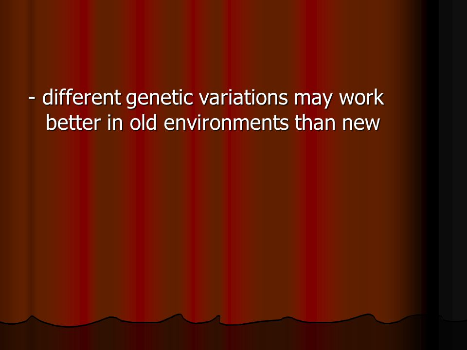 - different genetic variations may work better in old environments than new