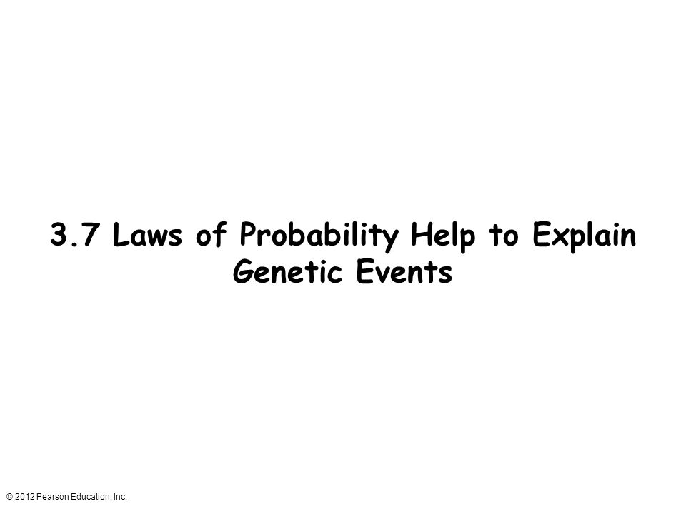 © 2012 Pearson Education, Inc. 3.7 Laws of Probability Help to Explain Genetic Events