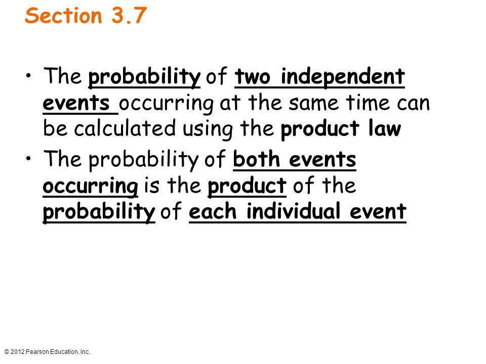 © 2012 Pearson Education, Inc. Section 3.7 The probability of two independent events occurring at the same time can be calculated using the product la
