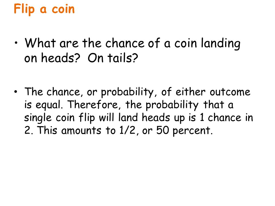 Flip a coin What are the chance of a coin landing on heads? On tails? The chance, or probability, of either outcome is equal. Therefore, the probabili