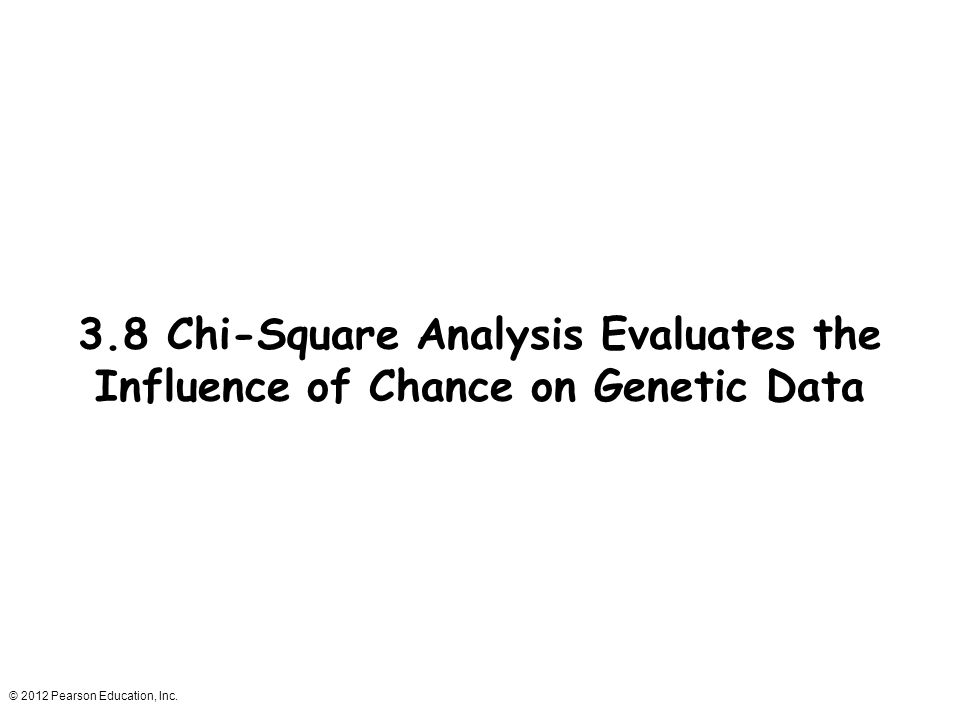 © 2012 Pearson Education, Inc. 3.8 Chi-Square Analysis Evaluates the Influence of Chance on Genetic Data