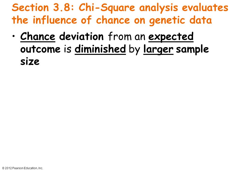 © 2012 Pearson Education, Inc. Section 3.8: Chi-Square analysis evaluates the influence of chance on genetic data Chance deviation from an expected ou