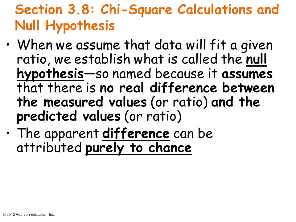 © 2012 Pearson Education, Inc. Section 3.8: Chi-Square Calculations and Null Hypothesis When we assume that data will fit a given ratio, we establish