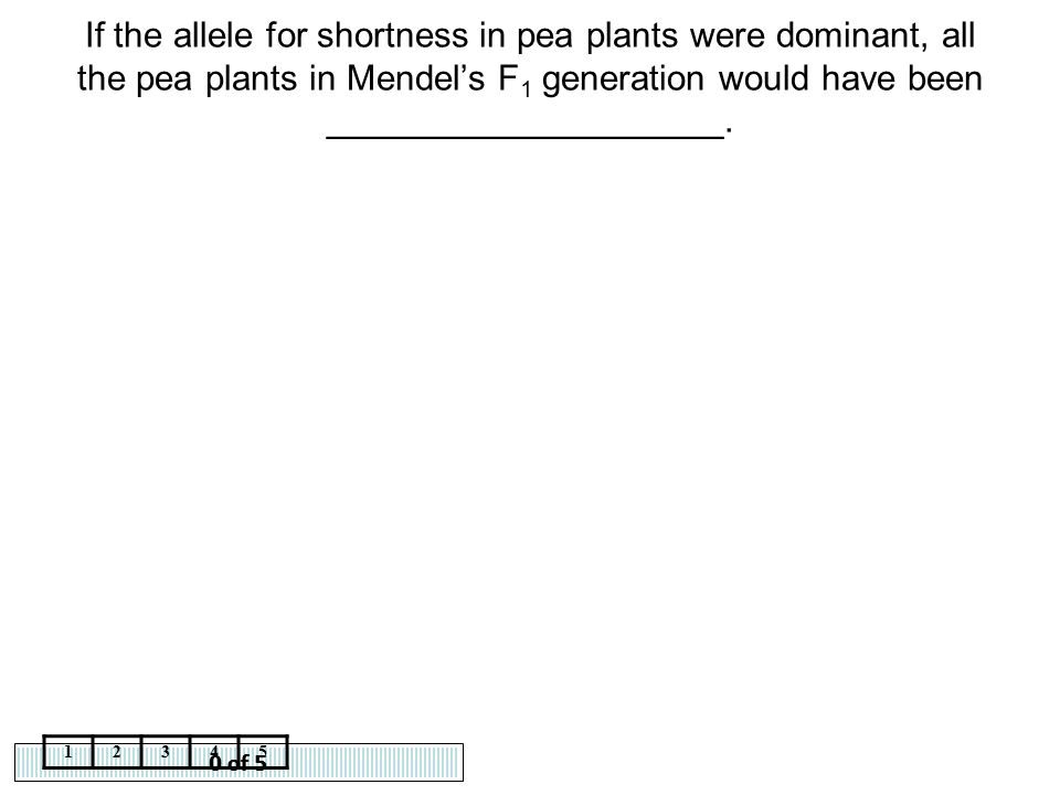 0 of 5 12345 If the allele for shortness in pea plants were dominant, all the pea plants in Mendel's F 1 generation would have been __________________