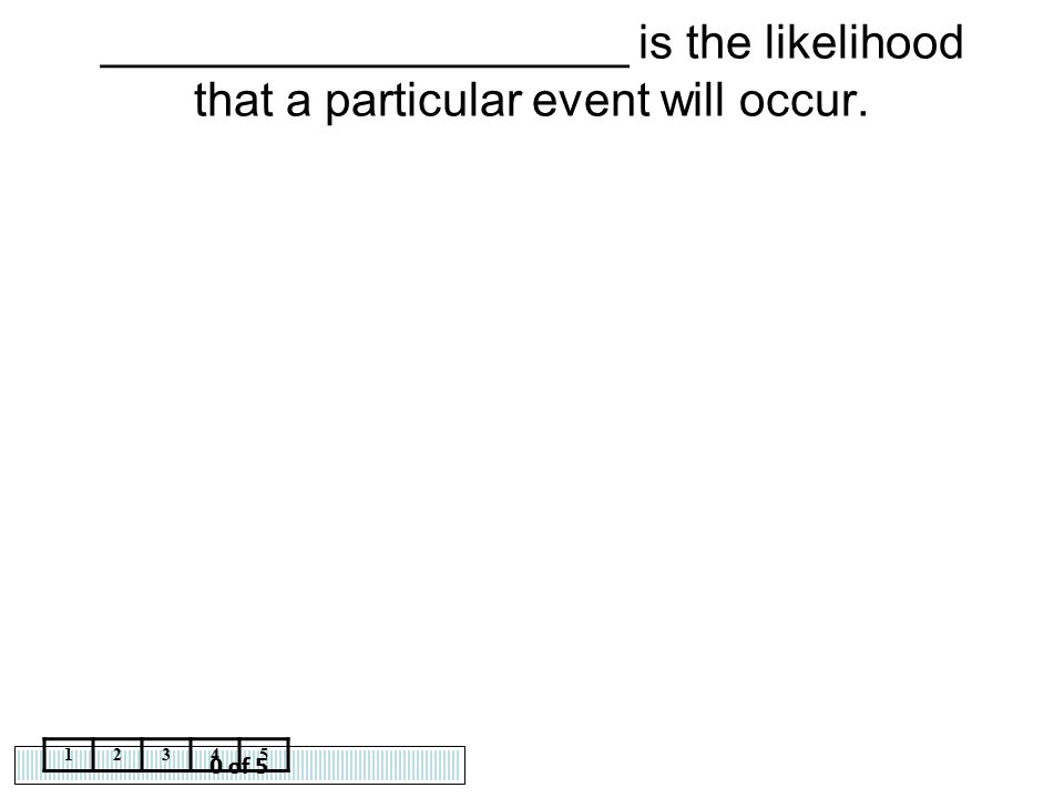 0 of 5 12345 ____________________ is the likelihood that a particular event will occur.
