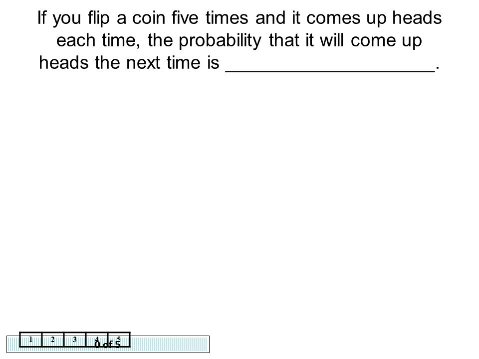 0 of 5 12345 If you flip a coin five times and it comes up heads each time, the probability that it will come up heads the next time is ______________