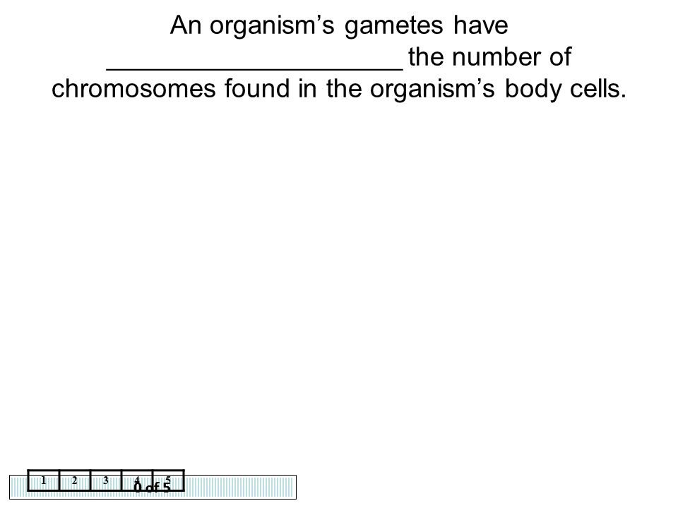 0 of 5 12345 An organism's gametes have ____________________ the number of chromosomes found in the organism's body cells.