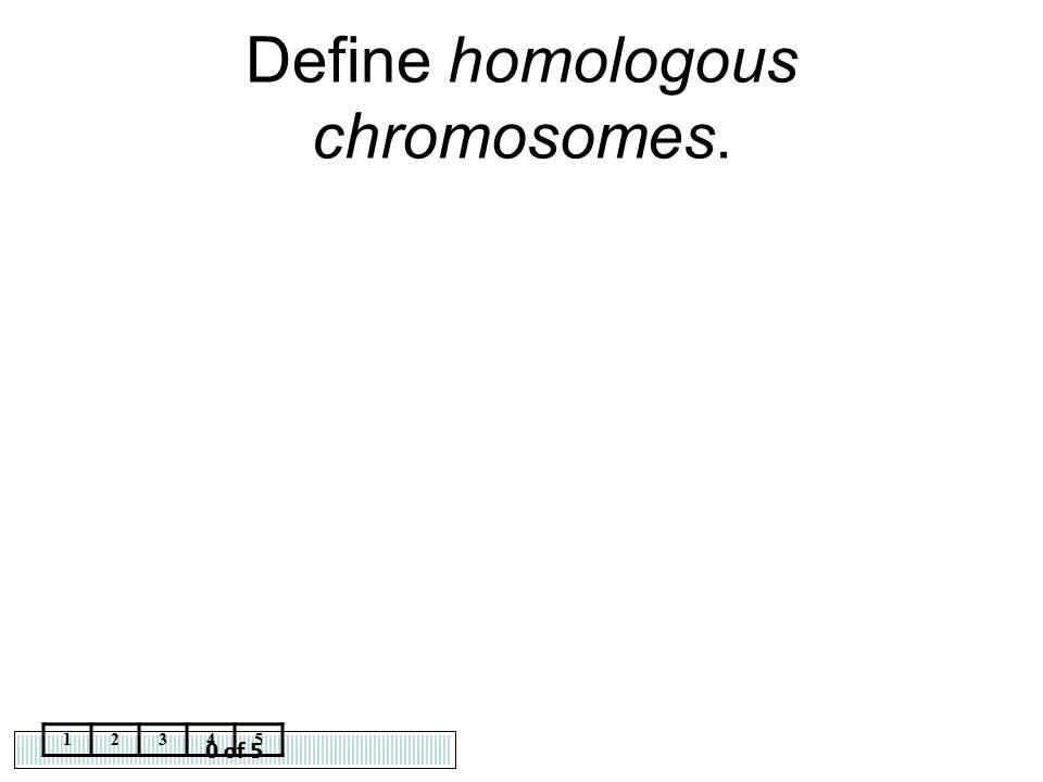 0 of 5 12345 Define homologous chromosomes.