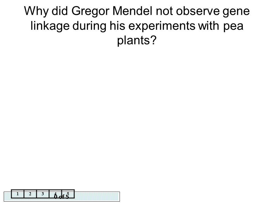 0 of 5 12345 Why did Gregor Mendel not observe gene linkage during his experiments with pea plants?