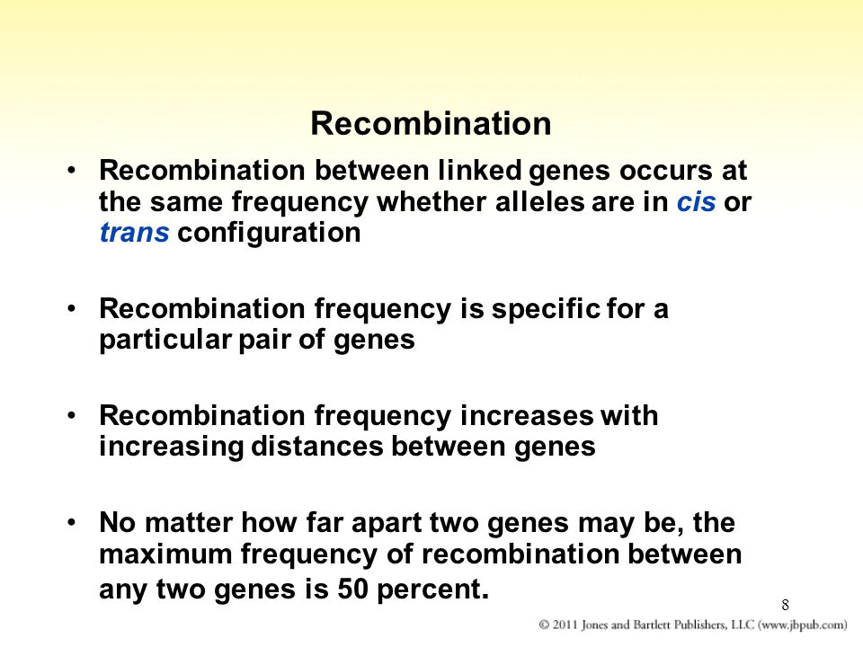 8 Recombination Recombination between linked genes occurs at the same frequency whether alleles are in cis or trans configuration Recombination frequency is specific for a particular pair of genes Recombination frequency increases with increasing distances between genes No matter how far apart two genes may be, the maximum frequency of recombination between any two genes is 50 percent.