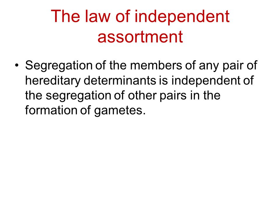 The law of independent assortment Segregation of the members of any pair of hereditary determinants is independent of the segregation of other pairs i