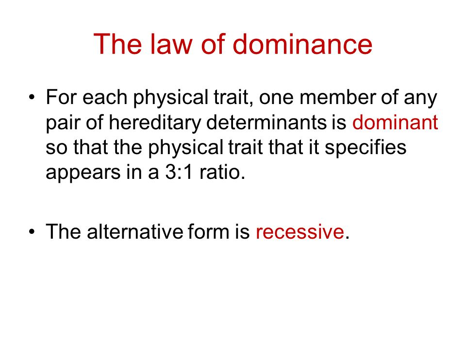 The law of dominance For each physical trait, one member of any pair of hereditary determinants is dominant so that the physical trait that it specifi