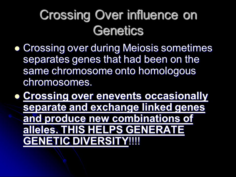Crossing Over influence on Genetics Crossing over during Meiosis sometimes separates genes that had been on the same chromosome onto homologous chromosomes.