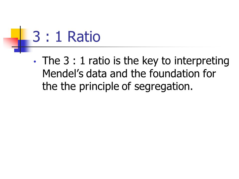 3 : 1 Ratio The 3 : 1 ratio is the key to interpreting Mendel's data and the foundation for the the principle of segregation.