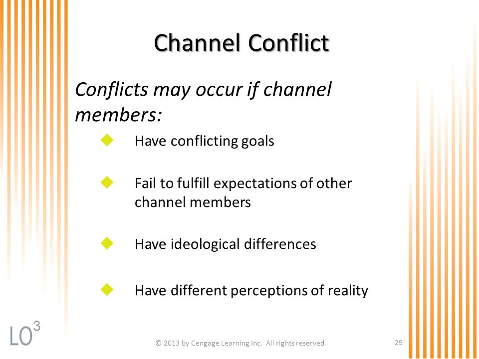 © 2013 by Cengage Learning Inc. All rights reserved 29 Channel Conflict Conflicts may occur if channel members:  Have conflicting goals  Fail to ful