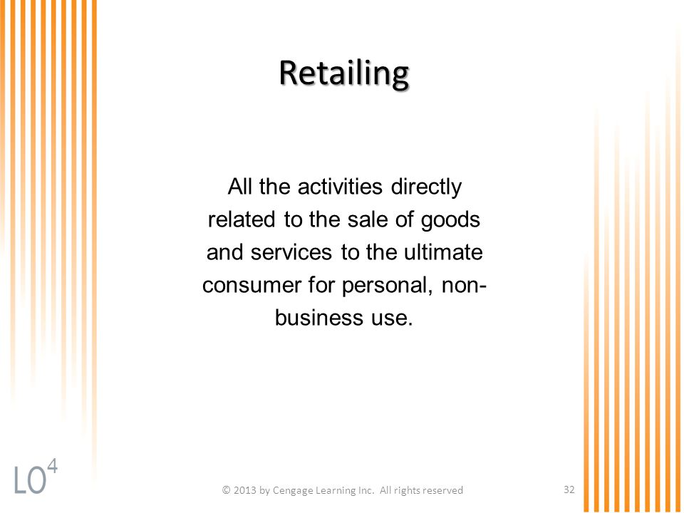 © 2013 by Cengage Learning Inc. All rights reserved 32 Retailing All the activities directly related to the sale of goods and services to the ultimate