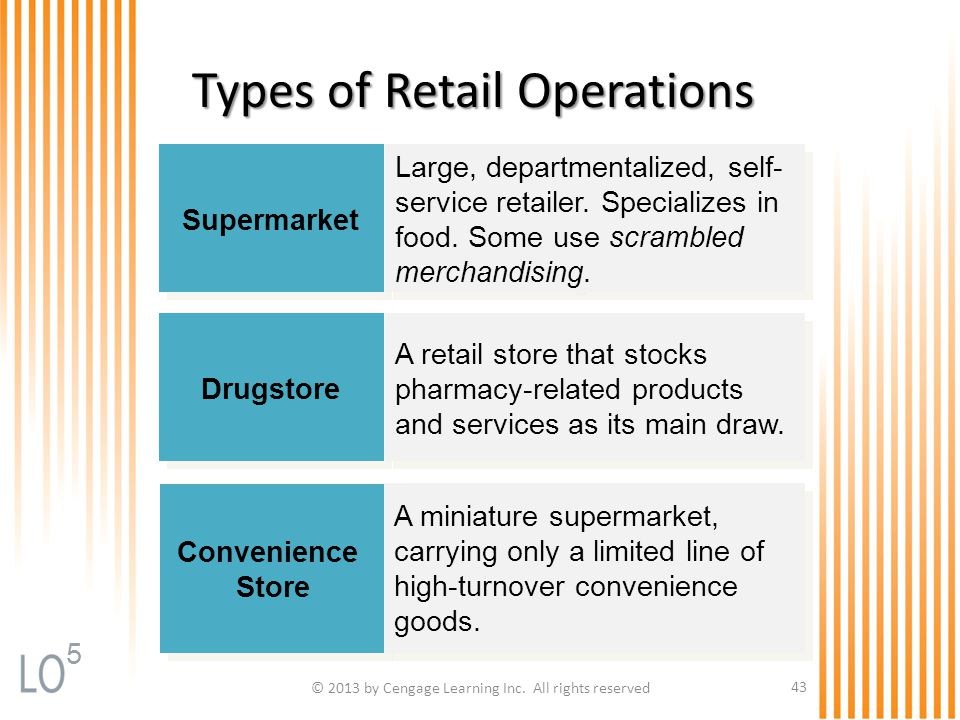 © 2013 by Cengage Learning Inc. All rights reserved 43 Types of Retail Operations Supermarket Large, departmentalized, self- service retailer. Special